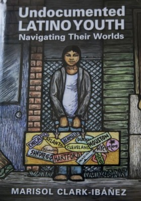 Undocumented Latino Youth: Navigating Their Worlds by Marisol Clark-Ibanez