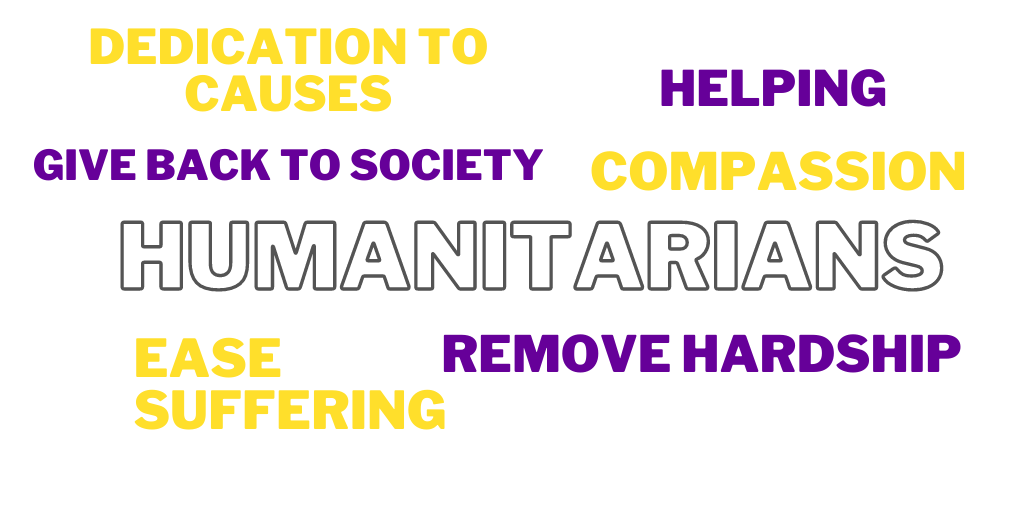 Qualities of humanitarians: dedication to causes, helping, give back to society, compassion, ease suffering, remove hardship.