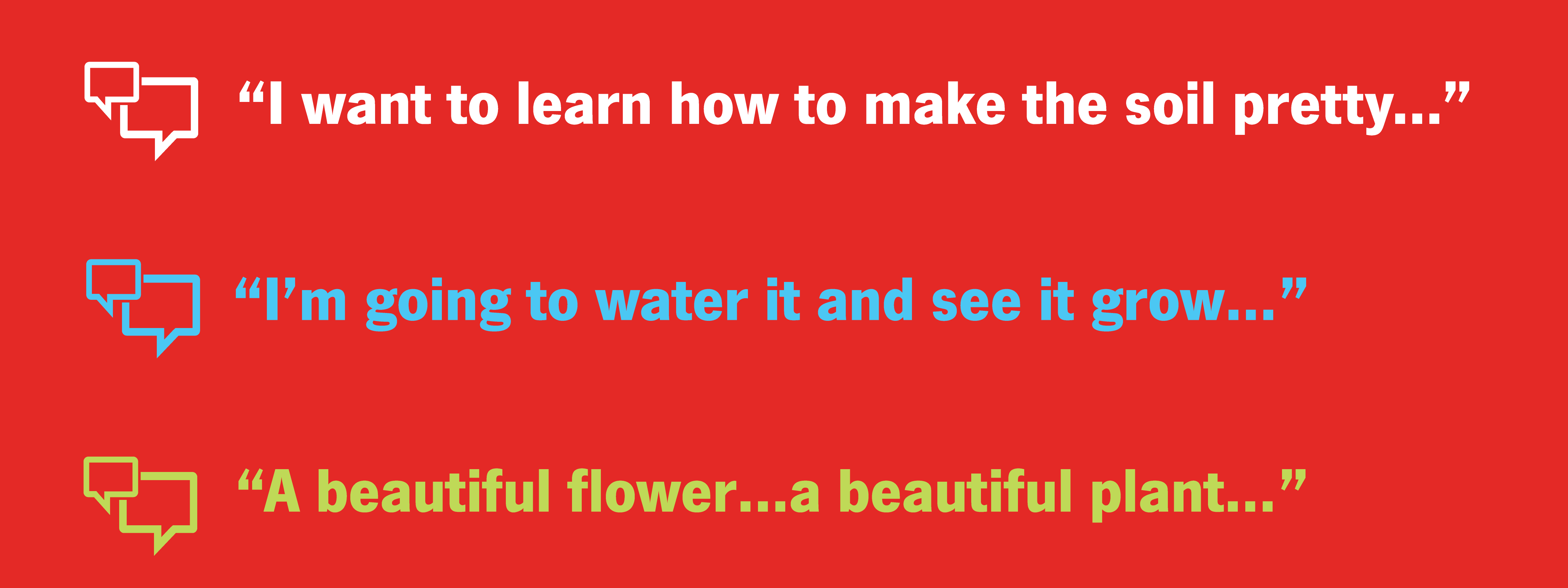I want to learn how to make the soil pretty. I'm going to water it and see it grow. A beautiful flower...a beautiful plant.